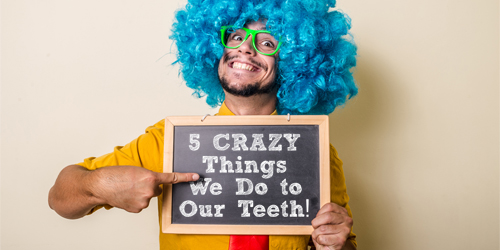 5 Crazy Things We Do to Our Teeth!